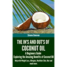 The In's and Out's of Coconut Oil: A Beginners Guide to Exploring the Amazing Benefits of Coconut Oil Help with Weight Loss, Allergies, Healthier Skin, Hair and much more. (English Edition)