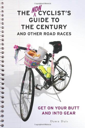The Noncyclist's Guide to the Century and Other Road Races: Get on Your Butt and into Gear por Dawn Dais