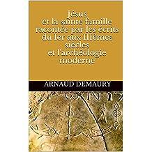 Jésus et la sainte famille racontée par les écrits du Ier aux IIIèmes siècles et l'archéologie moderne (French Edition)