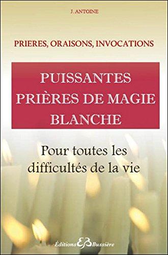 Puissantes prières de magie blanche - Pour toutes les difficultés de la vie par J. Antoine