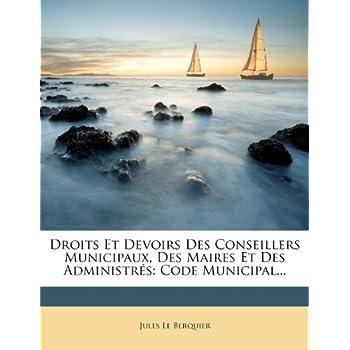 Droits Et Devoirs Des Conseillers Municipaux, Des Maires Et Des Administrés: Code Municipal...