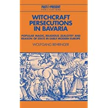 Witchcraft Persecutions in Bavaria: Popular Magic, Religious Zealotry and Reason of State in Early Modern Europe (Past and Present Publications) by Wolfgang Behringer (1998-01-28)