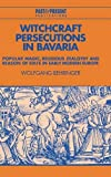 Witchcraft Persecutions in Bavaria: Popular Magic, Religious Zealotry and Reason of State in Early Modern Europe (Past and Present Publications) by Wolfgang Behringer (1998-01-28) -
