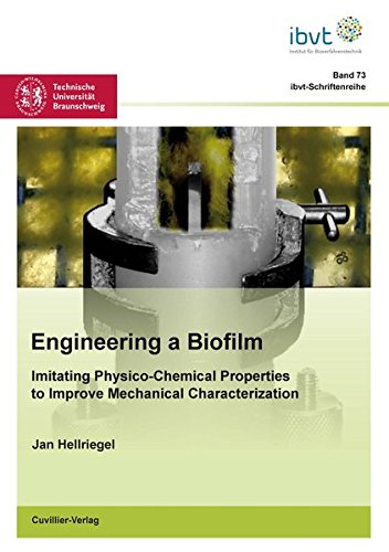 Engineering a Biofilm: Imitating Physico-Chemical Properties to Improve Mechanical Characterization (Schriftenreihe des Institutes für Bioverfahrenstechnik der Technischen Universität Braunschweig)