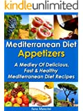 Mediterranean Diet Appetizers - A Medley Of Delicious, Fast And Healthy Mediterranean Diet Recipes (The Mediterranean Diet Recipes Book 1)
