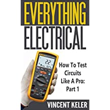Everything Electrical: How To Test Circuits Like A Pro: Part 1 (Revised Edition 8/29/2017) (English Edition)