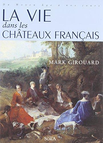La vie dans les châteaux français, du Moyen Age à nos jours par Mark Girouard
