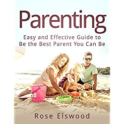 Parenting: Easy and Effective Guide to Be the Best Parent You Can Be (parenting, raising children, Love, happy kids, baby)