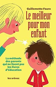 Le Meilleur pour mon enfant: La méthode des parents qui ne lisent pas les livres d'éducation par [Guillemette, Faure]