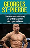 Georges St-Pierre: The Inspirational Story of UFC Superstar Georges St-Pierre (Georges St-Pierre Unauthorized Biography, Montreal, Canada, MMA, UFC Books)
