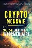Crypto-monnaie: Le Guide Intermédiaire pour Approfondir et Perfectionner sa Connaissance sur le Monde de la Crypto-monnaie...