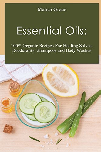 Essential Oils: 100% Organic Recipes For Healing Salves, Deodorants, Shampoos and Body Washes -