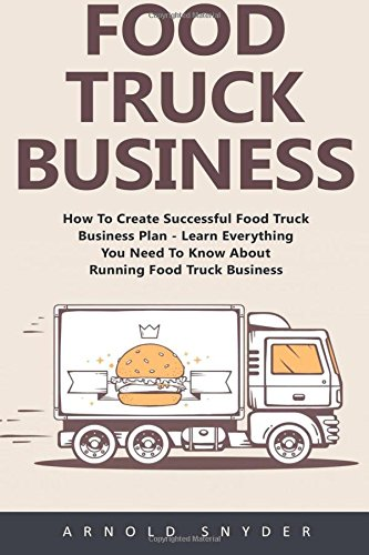 Food Truck Business: How To Create Successful Food Truck Business Plan - Learn Everything You Need To Know About Running Food Truck Business! [Booklet] (Food Truck, Passive Income, Truck Startup) (Food Truck Für Dummies)