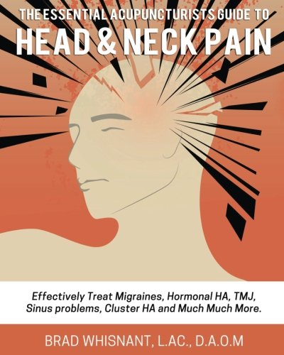 THE ESSENTIAL ACUPUNCTURIST GUIDE TO HEAD AND NECK PAIN: Effectively treat Migra por Brad Whisnant