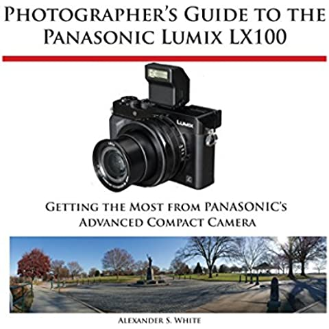 Photographer's Guide to the Panasonic Lumix LX100: Getting the Most from Panasonic's Advanced Compact Camera (English Edition)