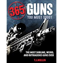 365 Firearms You Must Shoot: The Most Sublime, Weird, and Outrageous Guns Ever