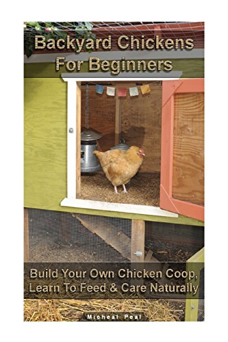 Backyard Chickens For Beginners: Build Your Own Chicken Coop, Learn To Feed & Care Naturally: (Building Chicken Coops, Raising Chickens For Dummies, ... Chickens) (Raising Chickens, Chicken Coops)