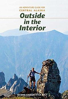 Descargar Outside in the Interior: An Adventure Guide for Central Alaska, Second Edition PDF