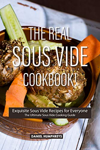 The Real Sous Vide Cookbook!: Exquisite Sous Vide Recipes for Everyone - The Ultimate Sous Vide Cooking Guide (English Edition)