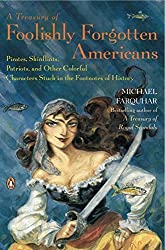 A Treasury of Foolishly Forgotten Americans: Pirates, Skinflints, Patriots, and Other Colorful Characters Stuck in the Footnotes of History by Michael Farquhar (2008-03-25)