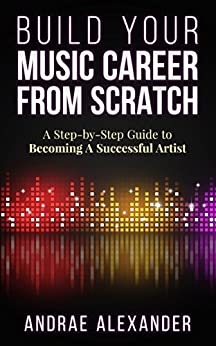 Build Your Music Career From Scratch: A Step-By-Step Guide to Becoming A Successful Artist (Creating Music Success With Andrae Alexander) (English Edition) von [Alexander, Andrae]