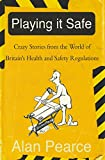 Playing It Safe: Crazy Stories from the World of Britain's Health and Safety Regulations