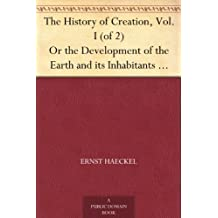 The History of Creation, Vol. I (of 2) Or the Development of the Earth and its Inhabitants by the Action of Natural Causes