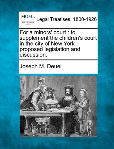 For a minors' court: to supplement the children's court in the city of New York : proposed legislation and discussion. por Joseph M. Deuel