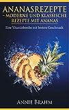 Ananasrezepte: Moderne und klassische Rezepte mit Ananas