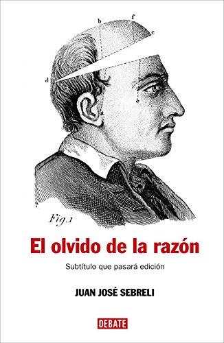 El olvido de la razón: Un recorrido crítico por la filosofía contemporánea (HISTORIAS) por Juan Jose Sebreli