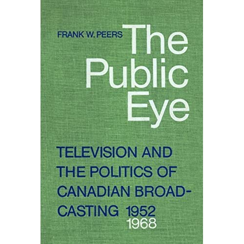 The Public Eye: Television and the Politics of Canadian Broadcasting, 1952-1968 by Frank W. Peers (1979-01-01)