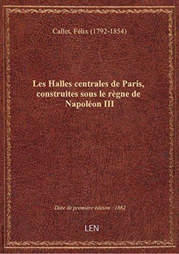 Les Halles centrales de Paris, construites sous le rgne de Napolon III, par V. Baltard et F. Calle