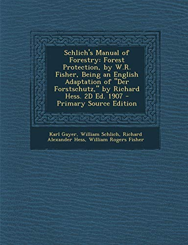 Schlich\'s Manual of Forestry: Forest Protection, by W.R. Fisher, Being an English Adaptation of Der Forstschutz, by Richard Hess. 2D Ed. 1907