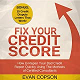 Fix Your Credit Score: How to Repair Your Bad Credit Report Quickly Using the Methods of Certified Consultants. (Bonus: 15 Credit Dispute Letters That Work!) (Credit Secrets)
