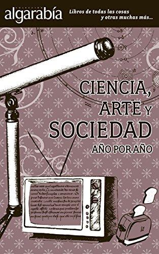 Ciencia, arte y sociedad. Año por año (Colección Algarabía) por Algarabía libros