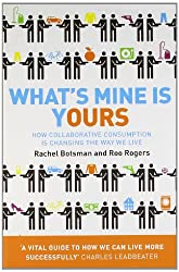 [( What's Mine is Yours: How Collaborative Consumption is Changing the Way We Live )] [by: Rachel Botsman] [Mar-2011]