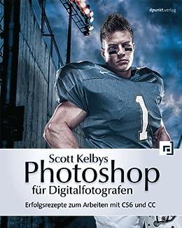 Scott Kelbys Photoshop für Digitalfotografen: Erfolgsrezepte zum Arbeiten mit CS6 und CC von [Kelby, Scott]