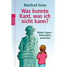 Was konnte Kant, was ich nicht kann?: Kinder fragen, Philosophen antworten