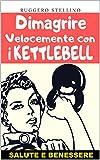 Dimagrire Velocemente con i Kettlebell: Un Potente e Semplice Metodo di Allenamento in 7 Step per Dimagrire  Velocemente e Senza Dieta... (Bestseller Dimagrire Velocemente Vol. 3)