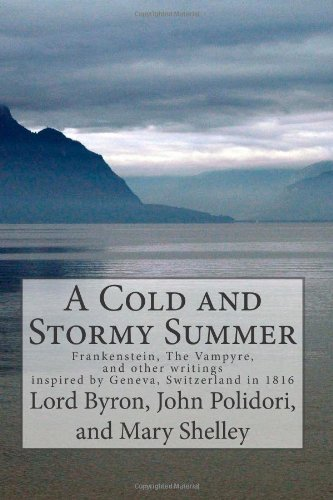 A Cold and Stormy Summer: Frankenstein, The Vampyre, and other writings inspired by Geneva, Switzerland in 1816 by Mary Wollstonecraft Shelley (2012-04-03)
