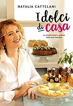 I dolci di casa: Le ricette facili e golose della mia famiglia di [Cattelani, Natalia]