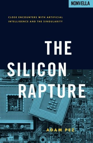 The Silicon Rapture: Close Encounters with Artificial Intelligence and The Singularity by Pez, Adam (2014) Paperback