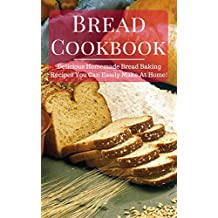 Bread Cookbook: Delicious Homemade Bread Baking Recipes That You Can Easily Make At Home! (Easy Bread Recipes Book 1) (English Edition)