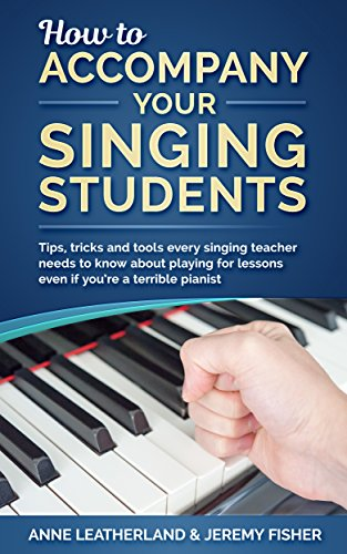 How to accompany your singing students: Tips, tricks and tools every singing teacher needs to know about playing for lessons even if you're a terrible pianist (How to [music] Book 2) (English Edition)