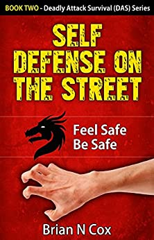 Self Defense on the Street: Feel Safe Be Safe (Deadly Attack Survival, self defense Book 2) (English Edition) par [Cox, Brian N.]