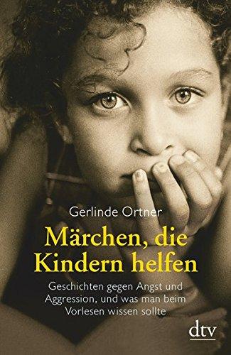 Märchen, die Kindern helfen: Geschichten gegen Angst und Aggression, und was man beim Vorlesen wissen sollte