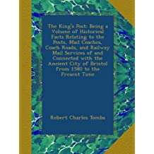 The King's Post: Being a Volume of Historical Facts Relating to the Posts, Mail Coaches, Coach Roads, and Railway Mail Services of and Connected with ... City of Bristol from 1580 to the Present Time