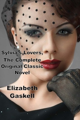 Sylvia's Lovers, The Complete Original Classic Novel: (Elizabeth Gaskell Masterpiece Collection)