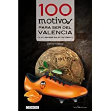 100 motivos para ser del Valencia: (y no morir en el intento) (Cien x 100)
