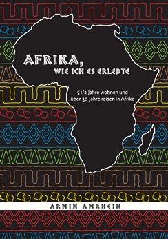 Afrika, wie ich es erlebte: 5 1/2 Jahre wohnen und über 30 Jahre reisen in Afrika